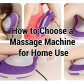 How to Choose a Massage Machine for Home Use